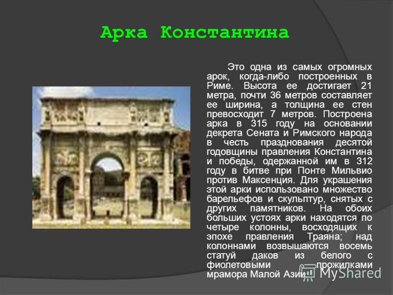 Арка Константина Это одна из самых огромных арок, когда-либо построенных в Риме. Высота ее достигает 21 метра, почти 36 метров составляет ее ширина, а толщина ее стен превосходит 7 метров. Построена арка в 315 году на основании декрета Сената и Римск