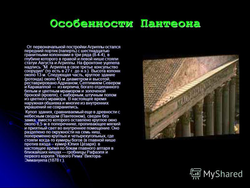 Особенности Пантеона От первоначальной постройки Агриппы остался передний портик (паперть) с шестнадцатью гранитными колоннами в три ряда (8-4-4), в глубине которого в правой и левой нише стояли статуи Августа и Агриппы. На фронтоне уцелела надпись: