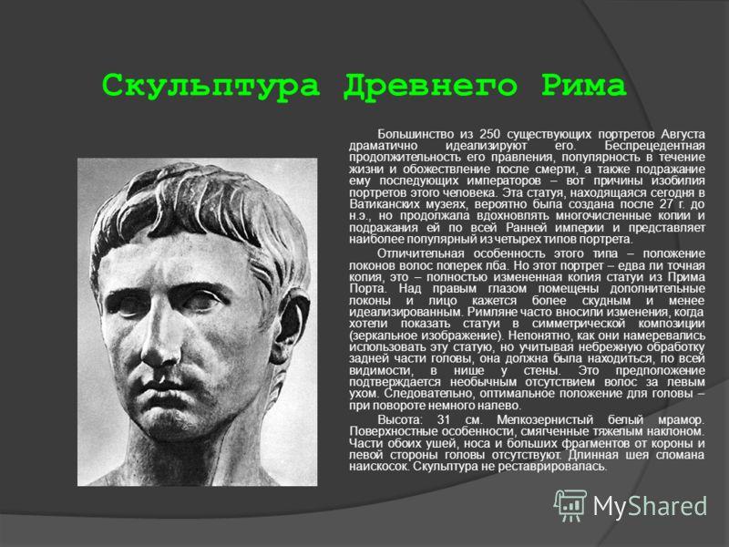 Скульптура Древнего Рима Большинство из 250 существующих портретов Августа драматично идеализируют его. Беспрецедентная продолжительность его правления, популярность в течение жизни и обожествление после смерти, а также подражание ему последующих имп