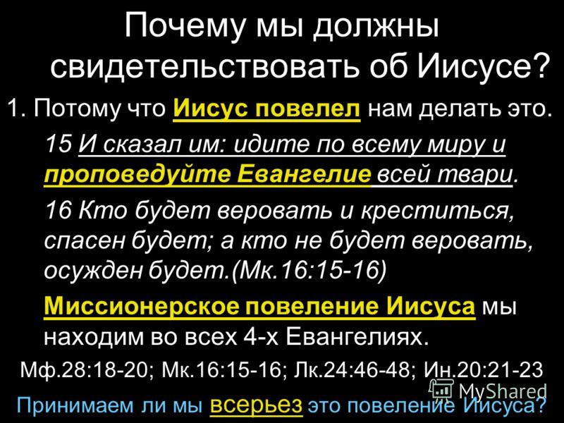 Почему мы должны свидетельствовать об Иисусе? 1. Потому что Иисус повелел нам делать это. 15 И сказал им: идите по всему миру и проповедуйте Евангелие всей твари. 16 Кто будет веровать и креститься, спасен будет; а кто не будет веровать, осужден буде