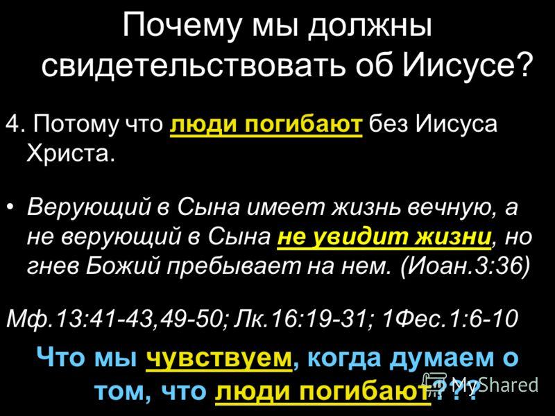 Почему мы должны свидетельствовать об Иисусе? 4. Потому что люди погибают без Иисуса Христа. Верующий в Сына имеет жизнь вечную, а не верующий в Сына не увидит жизни, но гнев Божий пребывает на нем. (Иоан.3:36) Мф.13:41-43,49-50; Лк.16:19-31; 1Фес.1: