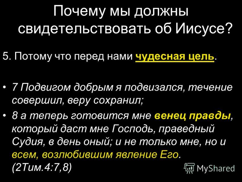 Почему мы должны свидетельствовать об Иисусе? 5. Потому что перед нами чудесная цель. 7 Подвигом добрым я подвизался, течение совершил, веру сохранил; 8 а теперь готовится мне венец правды, который даст мне Господь, праведный Судия, в день оный; и не
