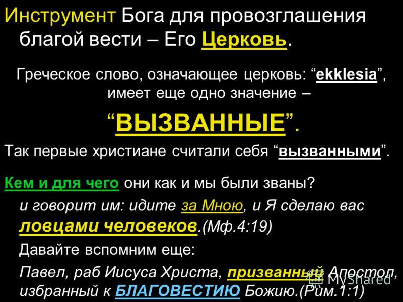 Инструмент Бога для провозглашения благой вести – Его Церковь. Греческое слово, означающее церковь: ekklesia, имеет еще одно значение – ВЫЗВАННЫЕ. Так первые христиане считали себя вызванными. Кем и для чего они как и мы были званы? и говорит им: иди
