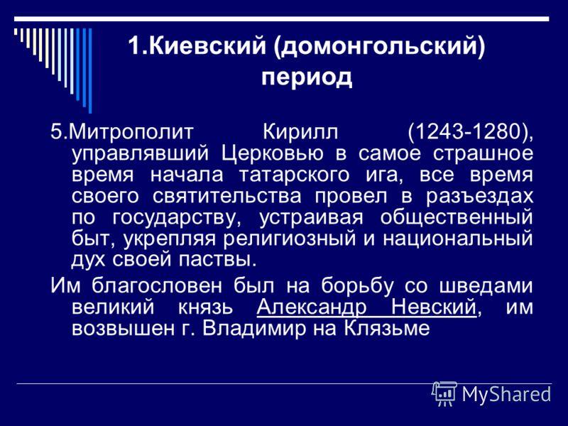 1.Киевский (домонгольский) период 5.Митрополит Кирилл (1243-1280), управлявший Церковью в самое страшное время начала татарского ига, все время своего святительства провел в разъездах по государству, устраивая общественный быт, укрепляя религиозный и