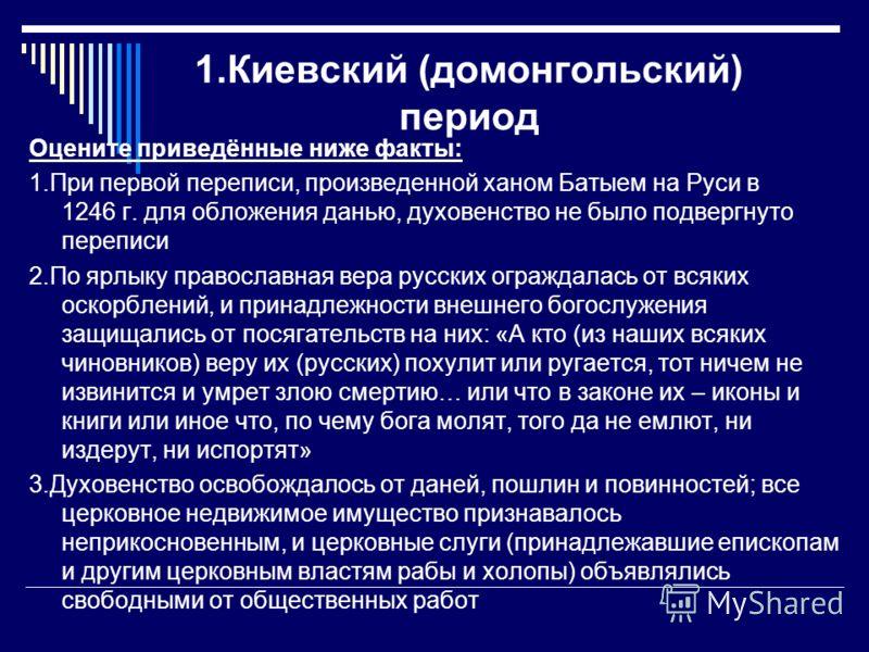 1.Киевский (домонгольский) период Оцените приведённые ниже факты: 1.При первой переписи, произведенной ханом Батыем на Руси в 1246 г. для обложения данью, духовенство не было подвергнуто переписи 2.По ярлыку православная вера русских ограждалась от в