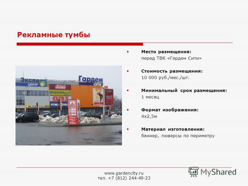 Место размещения: перед ТВК «Гарден Сити» Стоимость размещения: 10 000 руб./мес./шт. Минимальный срок размещения: 1 месяц Формат изображения: 4х2,5м Материал изготовления: баннер, люверсы по периметру Рекламные тумбы www.gardencity.ru тел. +7 (812) 2