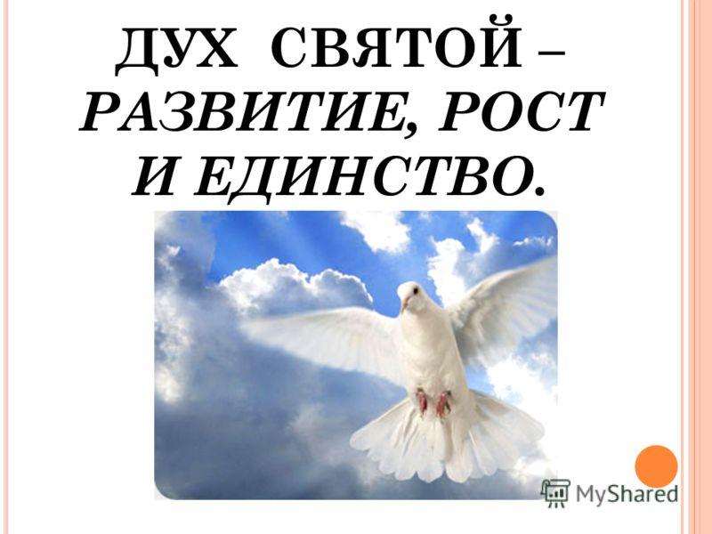 ДУХ СВЯТОЙ – РАЗВИТИЕ, РОСТ И ЕДИНСТВО.