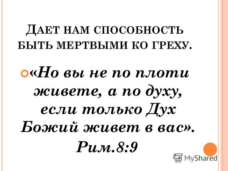 Д АЕТ НАМ СПОСОБНОСТЬ БЫТЬ МЕРТВЫМИ КО ГРЕХУ. « Но вы не по плоти живете, а по духу, если только Дух Божий живет в вас». Рим.8:9