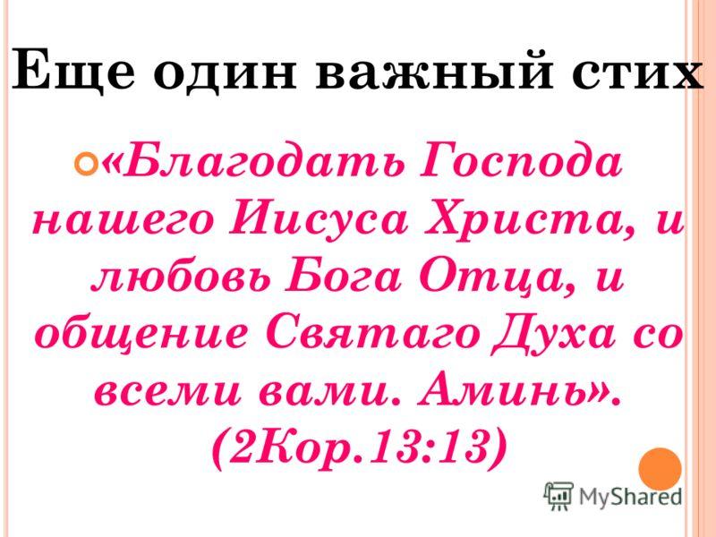 Еще один важный стих «Благодать Господа нашего Иисуса Христа, и любовь Бога Отца, и общение Святаго Духа со всеми вами. Аминь». (2Кор.13:13)