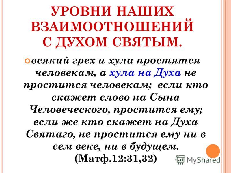 УРОВНИ НАШИХ ВЗАИМООТНОШЕНИЙ С ДУХОМ СВЯТЫМ. всякий грех и хула простятся человекам, а хула на Духа не простится человекам; если кто скажет слово на Сына Человеческого, простится ему; если же кто скажет на Духа Святаго, не простится ему ни в сем веке