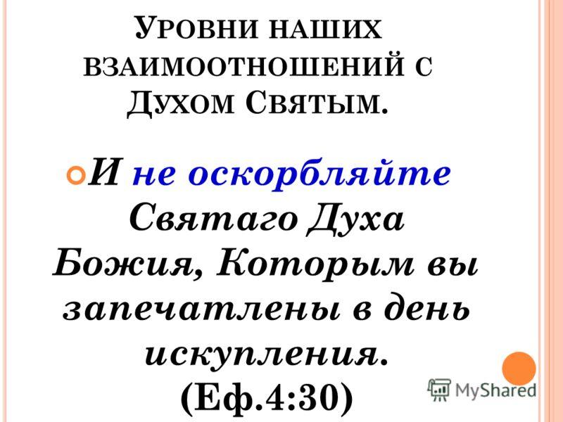 У РОВНИ НАШИХ ВЗАИМООТНОШЕНИЙ С Д УХОМ С ВЯТЫМ. И не оскорбляйте Святаго Духа Божия, Которым вы запечатлены в день искупления. (Еф.4:30)
