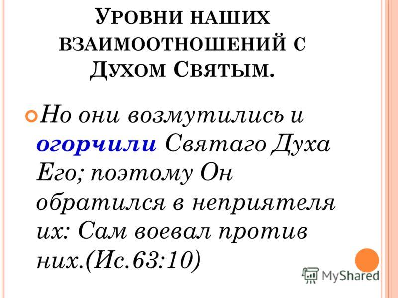 У РОВНИ НАШИХ ВЗАИМООТНОШЕНИЙ С Д УХОМ С ВЯТЫМ. Но они возмутились и огорчили Святаго Духа Его; поэтому Он обратился в неприятеля их: Сам воевал против них.(Ис.63:10)