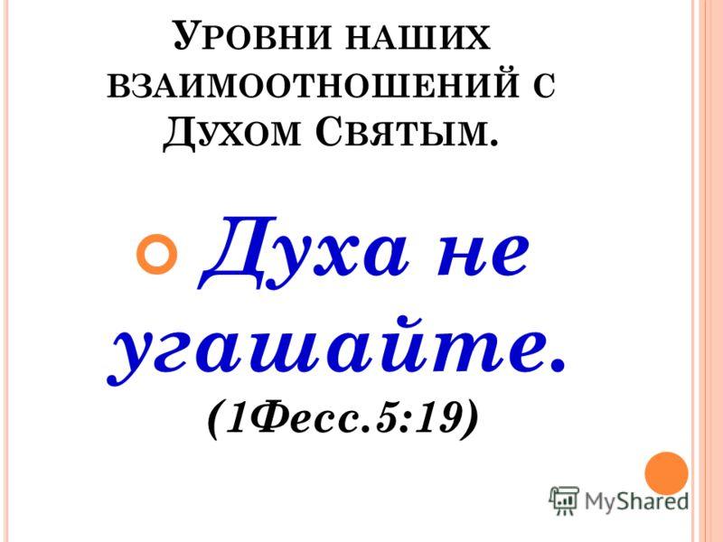 У РОВНИ НАШИХ ВЗАИМООТНОШЕНИЙ С Д УХОМ С ВЯТЫМ. Духа не угашайте. (1Фесс.5:19)
