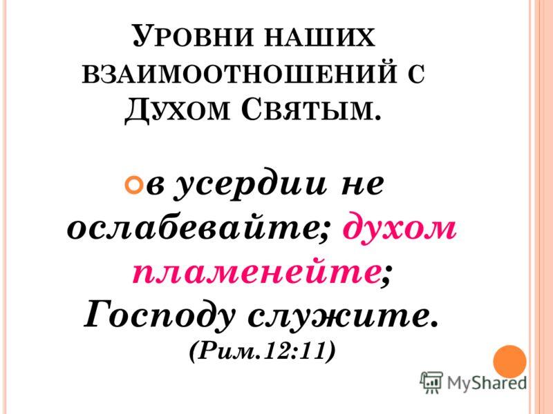 У РОВНИ НАШИХ ВЗАИМООТНОШЕНИЙ С Д УХОМ С ВЯТЫМ. в усердии не ослабевайте; духом пламенейте; Господу служите. (Рим.12:11)
