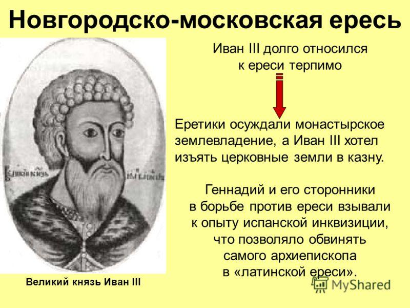 Новгородско-московская ересь Иван III долго относился к ереси терпимо Еретики осуждали монастырское землевладение, а Иван III хотел изъять церковные земли в казну. Геннадий и его сторонники в борьбе против ереси взывали к опыту испанской инквизиции,