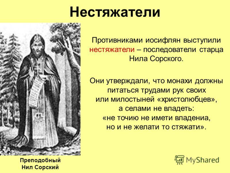 Нестяжатели Противниками иосифлян выступили нестяжатели – последователи старца Нила Сорского. Они утверждали, что монахи должны питаться трудами рук своих или милостыней «христолюбцев», а селами не владеть: «не точию не имети владениа, но и не желати