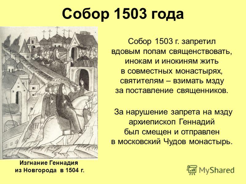 Собор 1503 года Собор 1503 г. запретил вдовым попам священствовать, инокам и инокиням жить в совместных монастырях, святителям – взимать мзду за поставление священников. За нарушение запрета на мзду архиепископ Геннадий был смещен и отправлен в моско