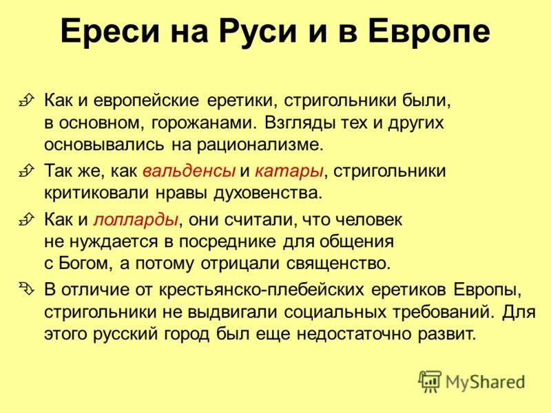 Ереси на Руси и в Европе Как и европейские еретики, стригольники были, в основном, горожанами. Взгляды тех и других основывались на рационализме. Так же, как вальденсы и катары, стригольники критиковали нравы духовенства. Как и лолларды, они считали,