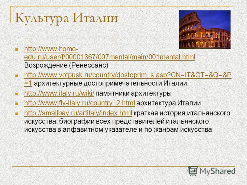 Культура Италии http://www.home- edu.ru/user/f/00001367/007mental/main/001mental.html Возрождение (Ренессанс) http://www.home- edu.ru/user/f/00001367/007mental/main/001mental.html http://www.votpusk.ru/country/dostoprim_s.asp?CN=IT&CT=&Q=&P =1 архите