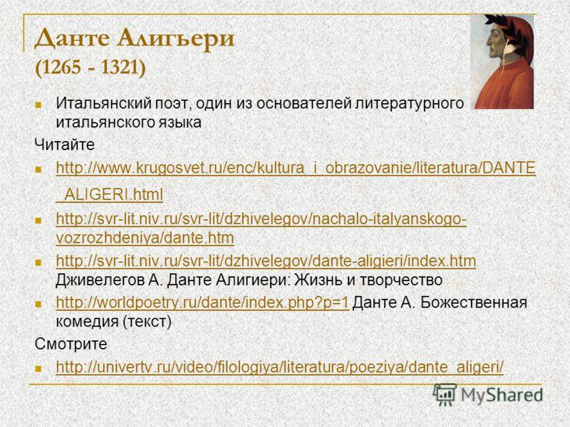 Данте Алигьери (1265 - 1321) Итальянский поэт, один из основателей литературного итальянского языка Читайте http://www.krugosvet.ru/enc/kultura_i_obrazovanie/literatura/DANTE _ALIGERI.html http://www.krugosvet.ru/enc/kultura_i_obrazovanie/literatura/