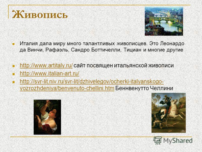Живопись Италия дала миру много талантливых живописцев. Это Леонардо да Винчи, Рафаэль, Сандро Боттичелли, Тициан и многие другие http://www.artitaly.ru/ сайт посвящен итальянской живописи http://www.artitaly.ru/ http://www.italian-art.ru/ http://svr