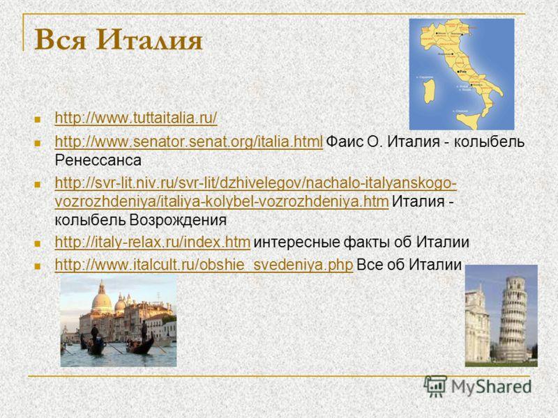 Вся Италия http://www.tuttaitalia.ru/ http://www.senator.senat.org/italia.html Фаис О. Италия - колыбель Ренессанса http://www.senator.senat.org/italia.html http://svr-lit.niv.ru/svr-lit/dzhivelegov/nachalo-italyanskogo- vozrozhdeniya/italiya-kolybel