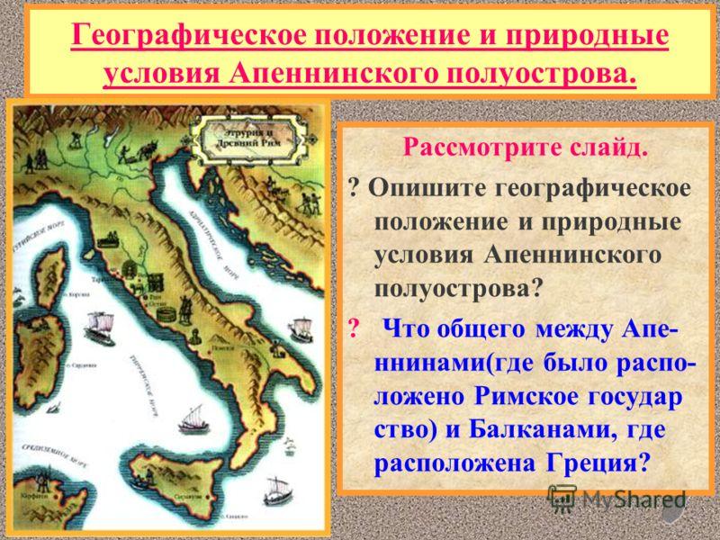Географическое положение и природные условия Апеннинского полуострова. Рассмотрите слайд. ? Опишите географическое положение и природные условия Апеннинского полуострова? ? Что общего между Апе- ннинами(где было распо- ложено Римское государ ство) и