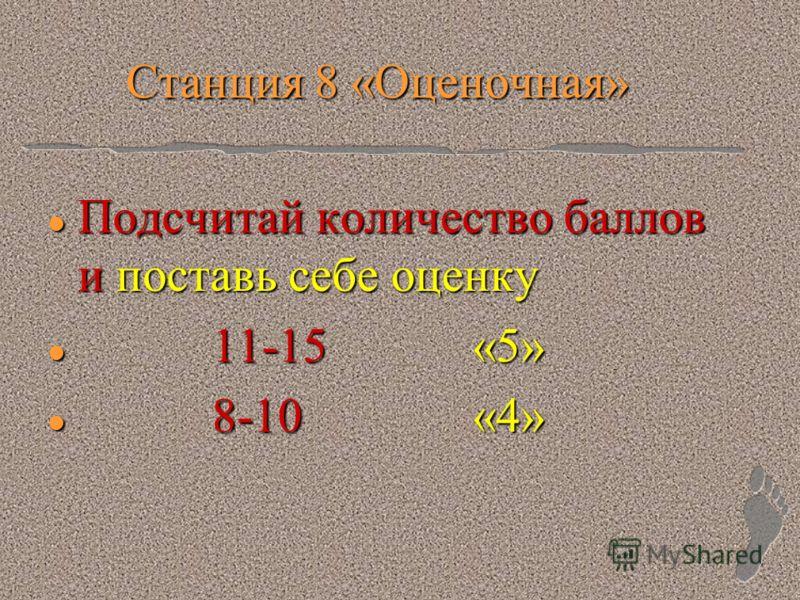 Станция 8 «Оценочная» l Подсчитай количество баллов и поставь себе оценку l 11-15 «5» l 8-10 «4»