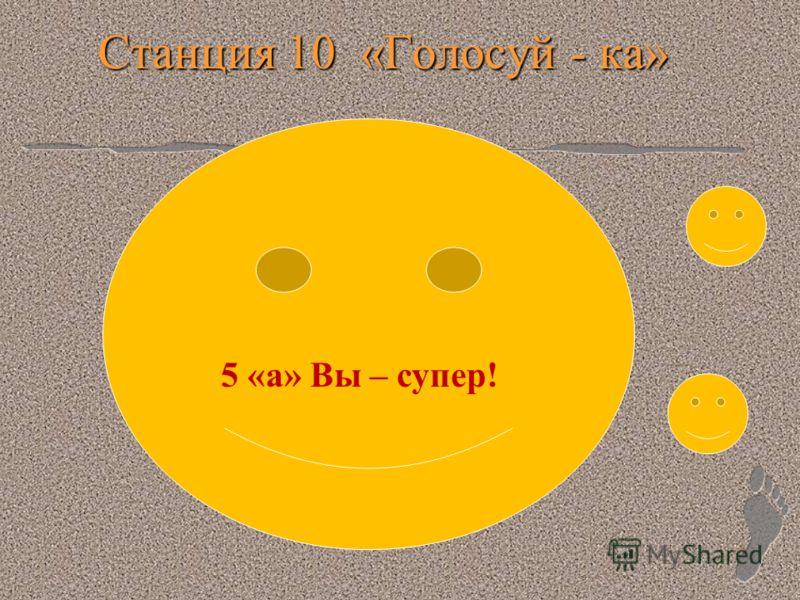 Станция 10 «Голосуй - ка» 5 «а» Вы – супер!