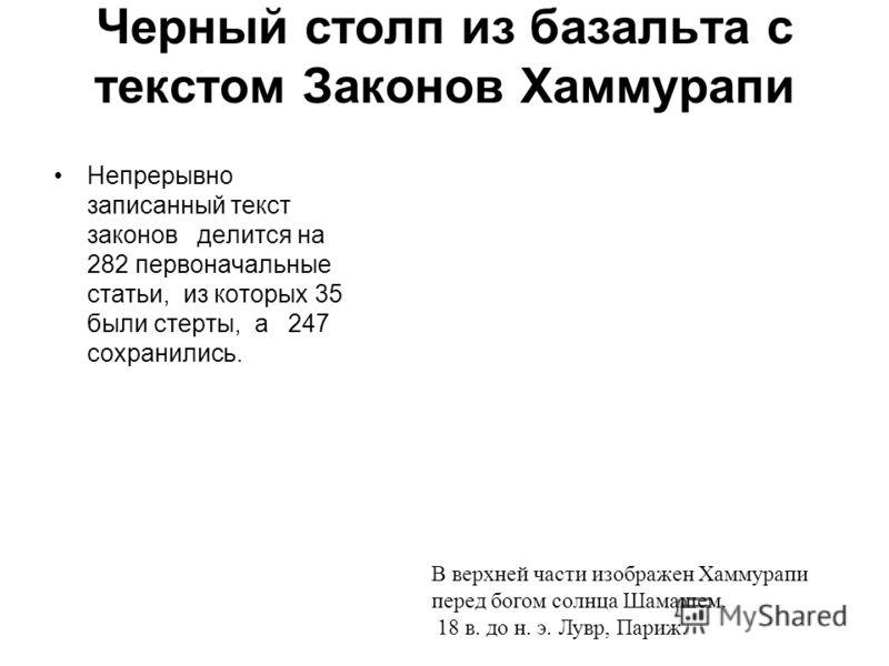 Черный столп из базальта с текстом Законов Хаммурапи Непрерывно записанный текст законов делится на 282 первоначальные статьи, из которых 35 были стерты, а 247 сохранились. В верхней части изображен Хаммурапи перед богом солнца Шамашем. 18 в. до н. э