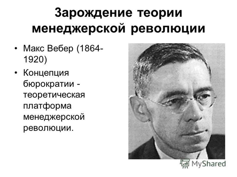 3арождение теории менеджерской революции Макс Вебер (1864- 1920) Концепция бюрократии - теоретическая платформа менеджерской революции.