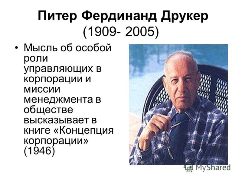 Питер Фердинанд Друкер (1909- 2005) Мысль об особой роли управляющих в корпорации и миссии менеджмента в обществе высказывает в книге «Концепция корпорации» (1946)