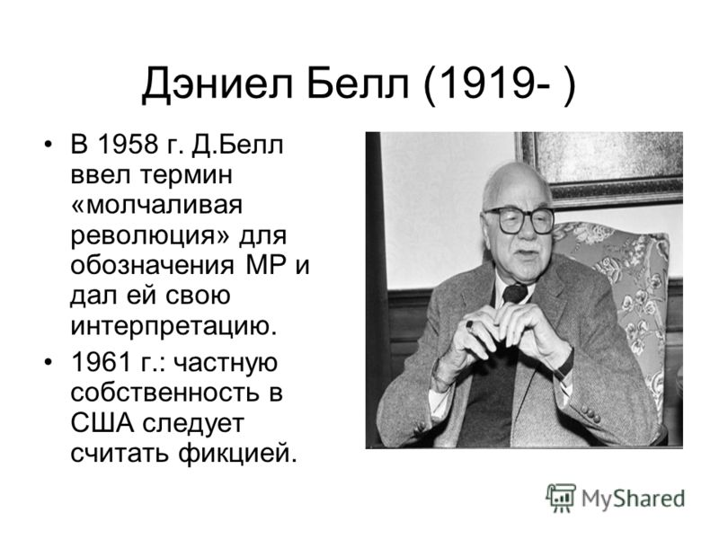 Дэниел Белл (1919- ) В 1958 г. Д.Белл ввел термин «молчаливая революция» для обозначения МР и дал ей свою интерпретацию. 1961 г.: частную собственность в CШA следует считать фикцией.