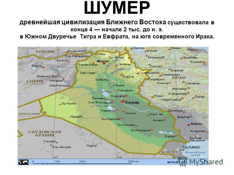 ШУМЕР древнейшая цивилизация Ближнего Востока существовала в конце 4 начале 2 тыс. до н. э. в Южном Двуречье Тигра и Евфрата, на юге современного Ирака.