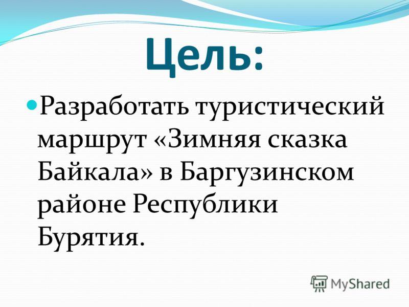 Цель: Разработать туристический маршрут «Зимняя сказка Байкала» в Баргузинском районе Республики Бурятия.