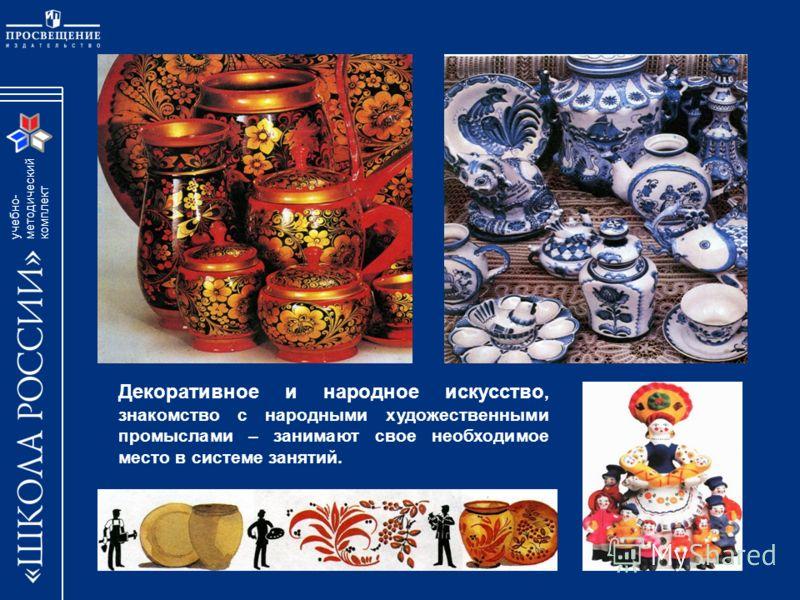 учебно- методический комплект Декоративное и народное искусство, знакомство с народными художественными промыслами – занимают свое необходимое место в системе занятий.