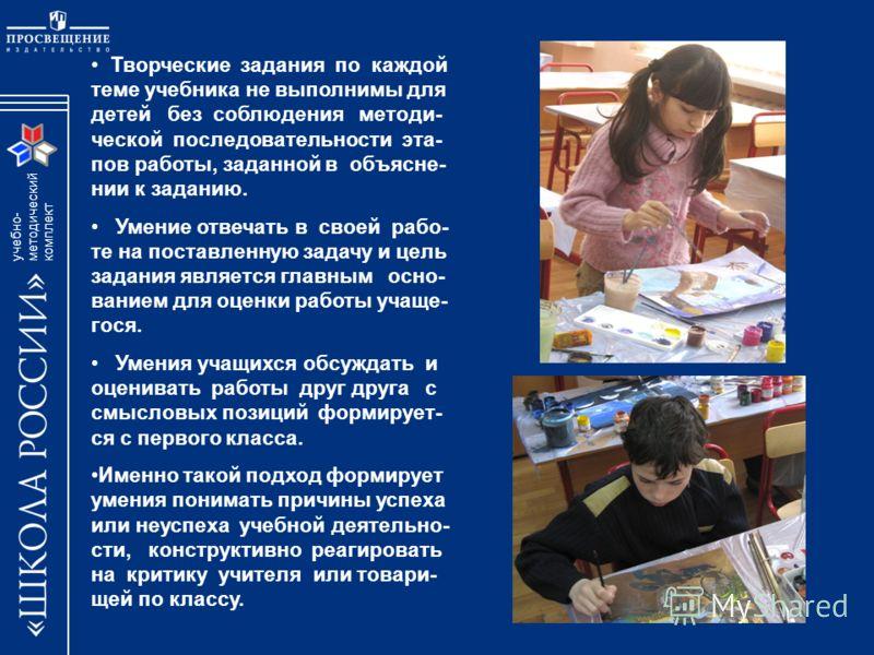 учебно- методический комплект Творческие задания по каждой теме учебника не выполнимы для детей без соблюдения методи- ческой последовательности эта- пов работы, заданной в объясне- нии к заданию. Умение отвечать в своей рабо- те на поставленную зада