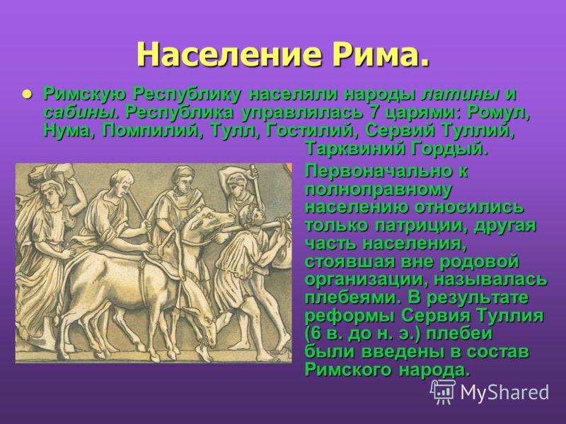 Население Рима. Римскую Республику населяли народы латины и сабины. Республика управлялась 7 царями: Ромул, Нума, Помпилий, Тулл, Гостилий, Сервий Туллий, Тарквиний Гордый. Римскую Республику населяли народы латины и сабины. Республика управлялась 7