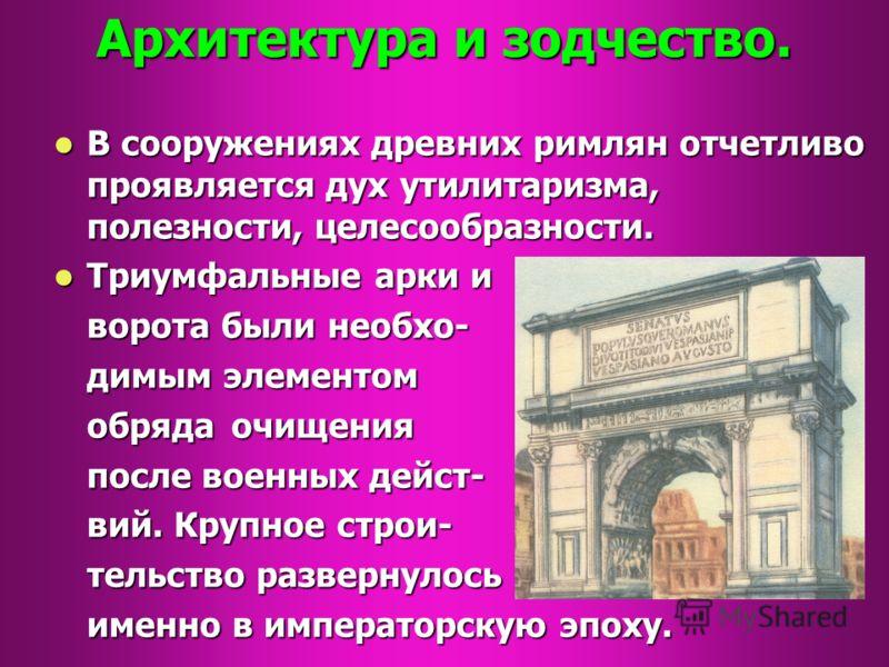 Архитектура и зодчество. В сооружениях древних римлян отчетливо проявляется дух утилитаризма, полезности, целесообразности. В сооружениях древних римлян отчетливо проявляется дух утилитаризма, полезности, целесообразности. Триумфальные арки и Триумфа