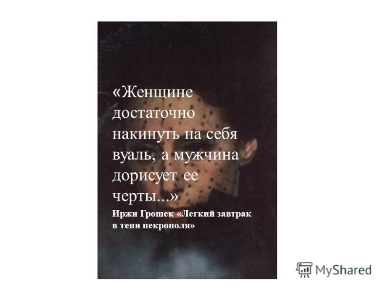 « Женщине достаточно накинуть на себя вуаль, а мужчина дорисует ее черты...» Иржи Грошек «Легкий завтрак в тени некрополя»
