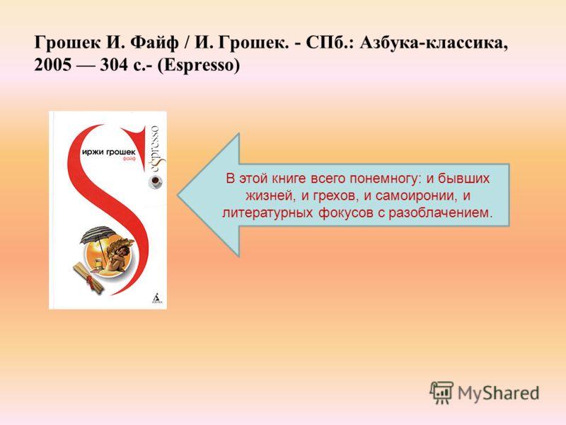 Грошек И. Файф / И. Грошек. - СПб.: Азбука-классика, 2005 304 с.- (Espresso) В этой книге всего понемногу: и бывших жизней, и грехов, и самоиронии, и литературных фокусов с разоблачением.