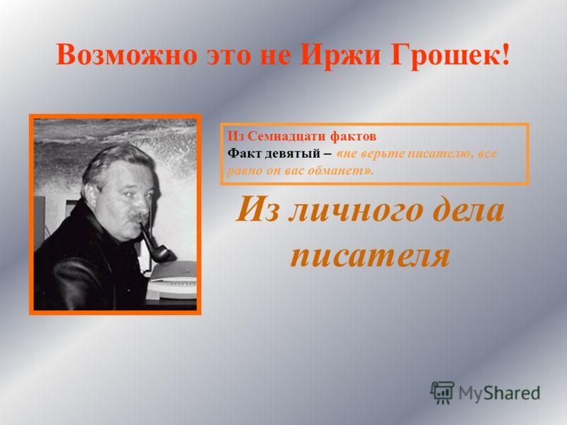 Возможно это не Иржи Грошек! Из личного дела писателя Из Семнадцати фактов Факт девятый – « не верьте писателю, все равно он вас обманет ».