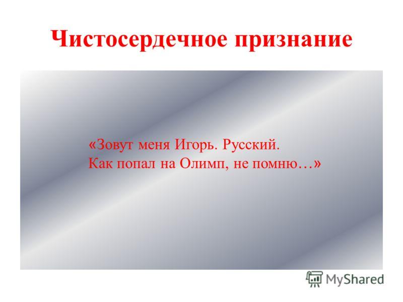 Чистосердечное признание « Зовут меня Игорь. Русский. Как попал на Олимп, не помню …»