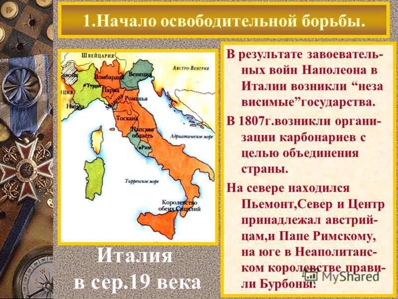 В результате завоеватель- ных войн Наполеона в Италии возникли неза висимыегосударства. В 1807г.возникли органи- зации карбонариев с целью объединения страны. На севере находился Пьемонт,Север и Центр принадлежал австрий- цам,и Папе Римскому, на юге