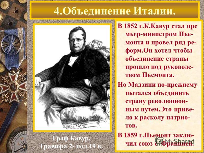 В 1852 г.К.Кавур стал пре мьер-министром Пье- монта и провел ряд ре- форм.Он хотел чтобы объединение страны прошло под руководс- твом Пьемонта. Но Мадзини по-прежнему пытался объединить страну революцион- ным путем.Это приве- ло к расколу патрио- тов