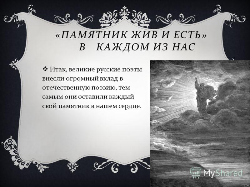 « ПАМЯТНИК ЖИВ И ЕСТЬ » В КАЖДОМ ИЗ НАС Итак, великие русские поэты внесли огромный вклад в отечественную поэзию, тем самым они оставили каждый свой памятник в нашем сердце.