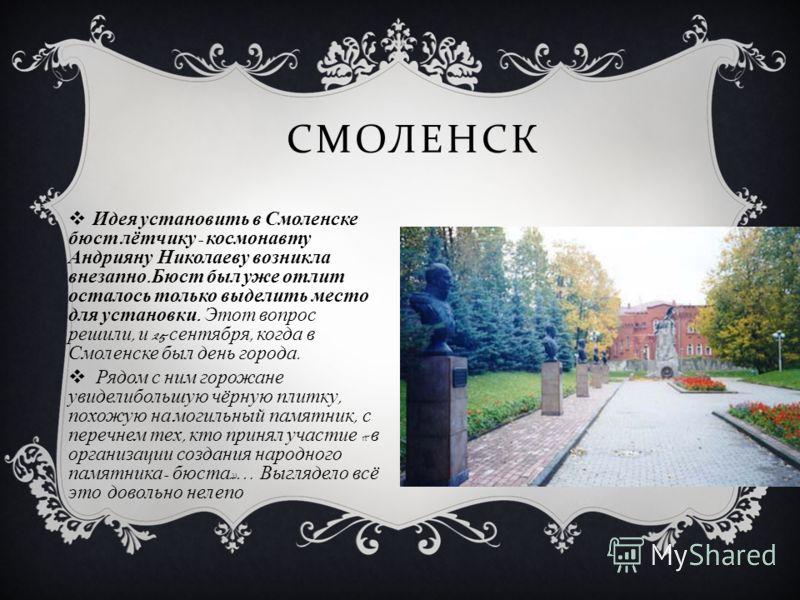 СМОЛЕНСК Идея установить в Смоленске бюст лётчику - космонавту Андрияну Николаеву возникла внезапно. Бюст был уже отлит осталось только выделить место для установки. Этот вопрос решили, и 25 сентября, когда в Смоленске был день города. Рядом с ним го