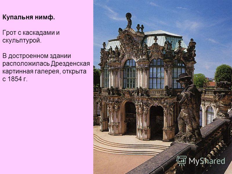 Купальня нимф. Грот с каскадами и скульптурой. В достроенном здании расположилась Дрезденская картинная галерея, открыта с 1854 г.
