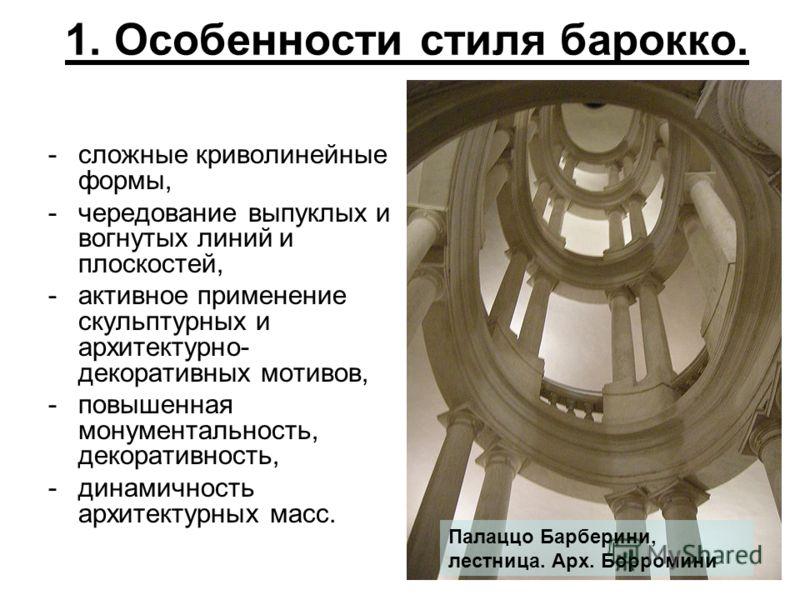1. Особенности стиля барокко. -сложные криволинейные формы, -чередование выпуклых и вогнутых линий и плоскостей, -активное применение скульптурных и архитектурно- декоративных мотивов, -повышенная монументальность, декоративность, -динамичность архит