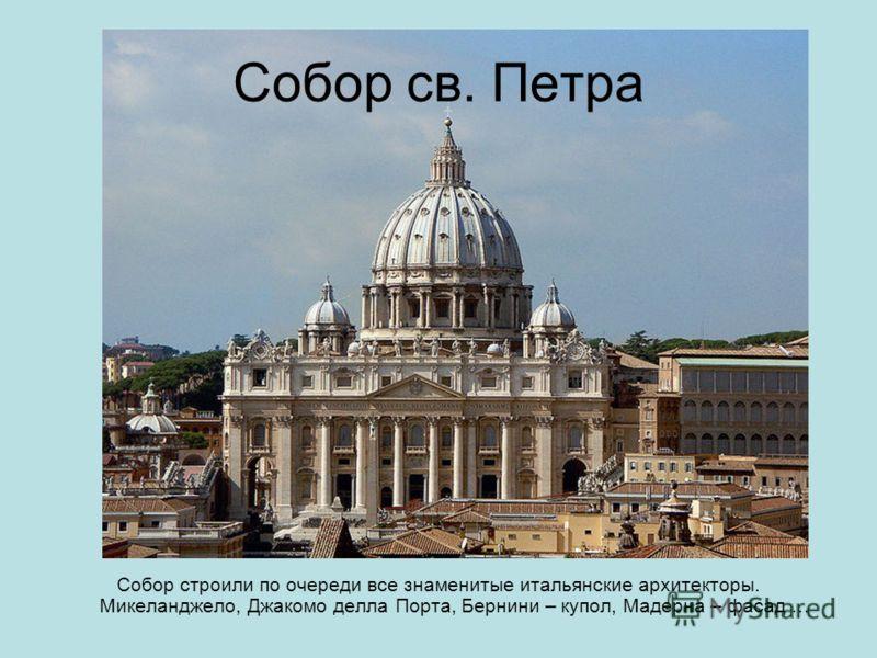 Собор св. Петра Собор строили по очереди все знаменитые итальянские архитекторы. Микеланджело, Джакомо делла Порта, Бернини – купол, Мадерна – фасад …